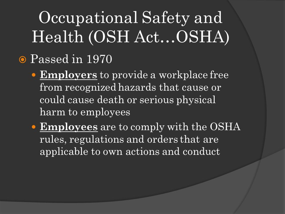 Occupational Safety and Health (OSH Act…OSHA)  Passed in 1970 Employers to provide a workplace free from recognized hazards that cause or could cause death or serious physical harm to employees Employees are to comply with the OSHA rules, regulations and orders that are applicable to own actions and conduct
