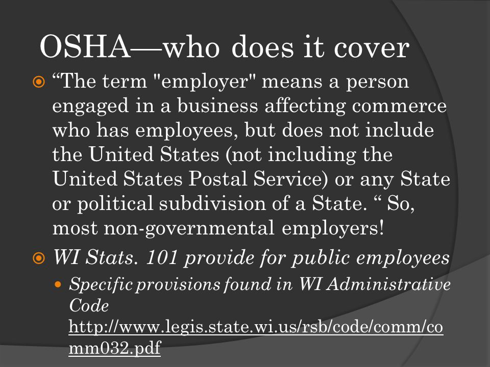 OSHA—who does it cover  The term employer means a person engaged in a business affecting commerce who has employees, but does not include the United States (not including the United States Postal Service) or any State or political subdivision of a State.