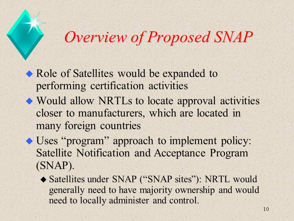 10 Overview of Proposed SNAP u Role of Satellites would be expanded to performing certification activities u Would allow NRTLs to locate approval acti