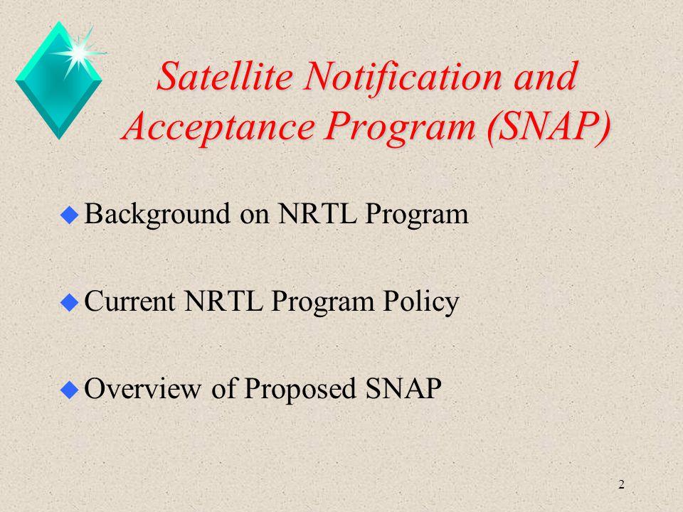 2 Satellite Notification and Acceptance Program (SNAP) u Background on NRTL Program u Current NRTL Program Policy u Overview of Proposed SNAP