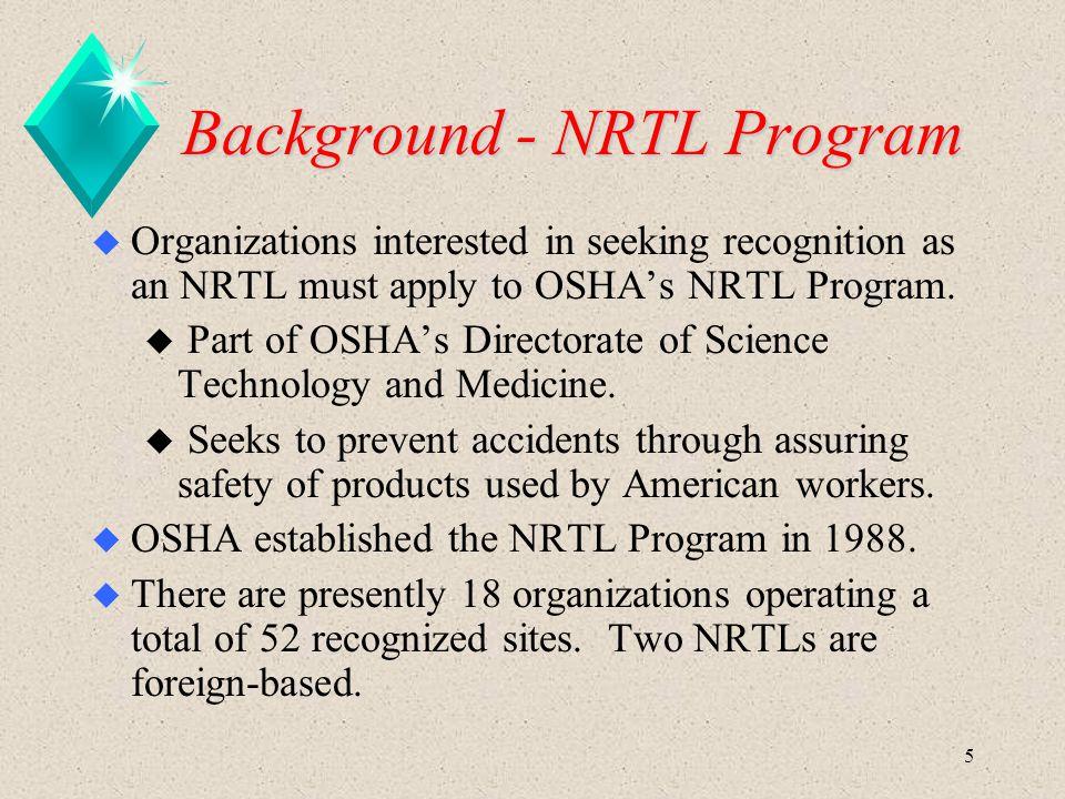 5 Background - NRTL Program u Organizations interested in seeking recognition as an NRTL must apply to OSHA's NRTL Program.