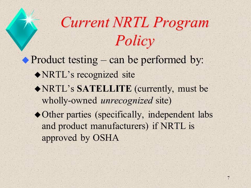 7 Current NRTL Program Policy u Product testing – can be performed by: u NRTL's recognized site unrecognized u NRTL's SATELLITE (currently, must be wh