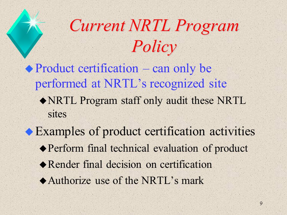 9 Current NRTL Program Policy u Product certification – can only be performed at NRTL's recognized site u NRTL Program staff only audit these NRTL sit