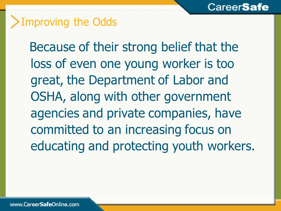 www.CareerSafeOnline.com Improving the Odds Because of their strong belief that the loss of even one young worker is too great, the Department of Labor and OSHA, along with other government agencies and private companies, have committed to an increasing focus on educating and protecting youth workers.