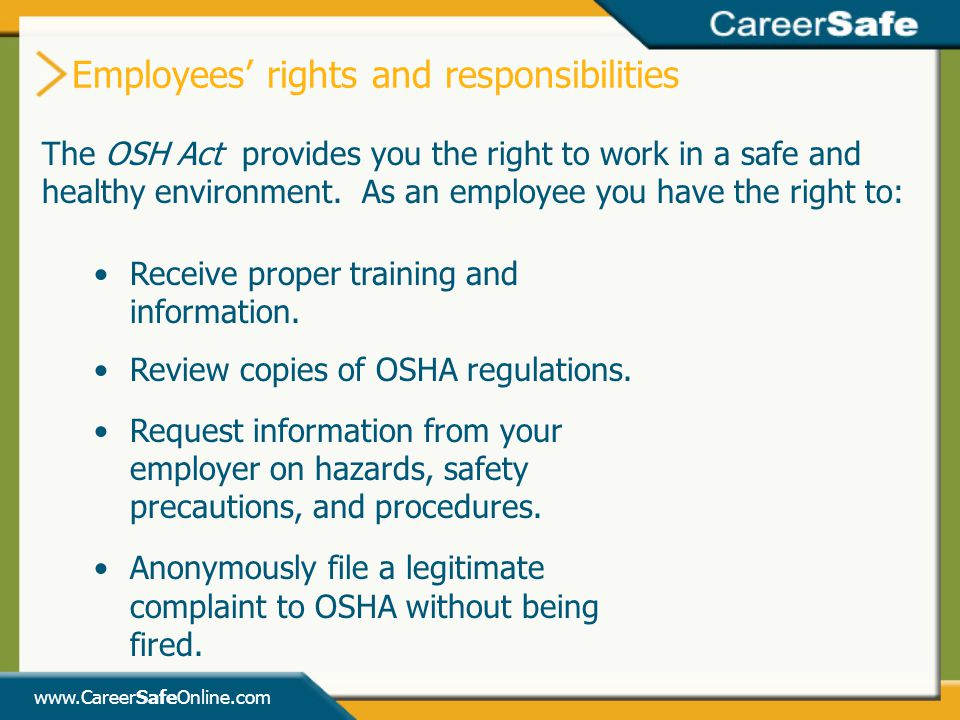 www.CareerSafeOnline.com Employees' rights and responsibilities The OSH Act provides you the right to work in a safe and healthy environment.