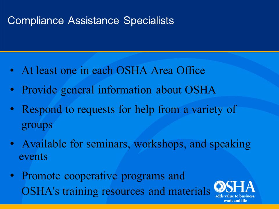 Compliance Assistance Specialists At least one in each OSHA Area Office Provide general information about OSHA Respond to requests for help from a variety of groups Available for seminars, workshops, and speaking events Promote cooperative programs and OSHA s training resources and materials