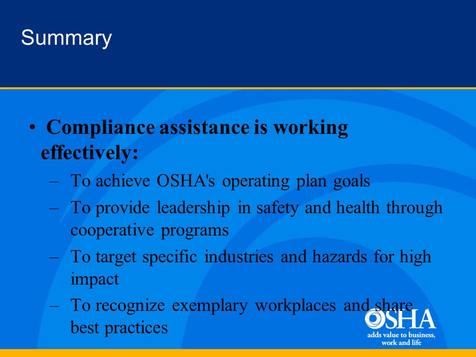 Summary Compliance assistance is working effectively: –To achieve OSHA s operating plan goals –To provide leadership in safety and health through cooperative programs –To target specific industries and hazards for high impact –To recognize exemplary workplaces and share best practices