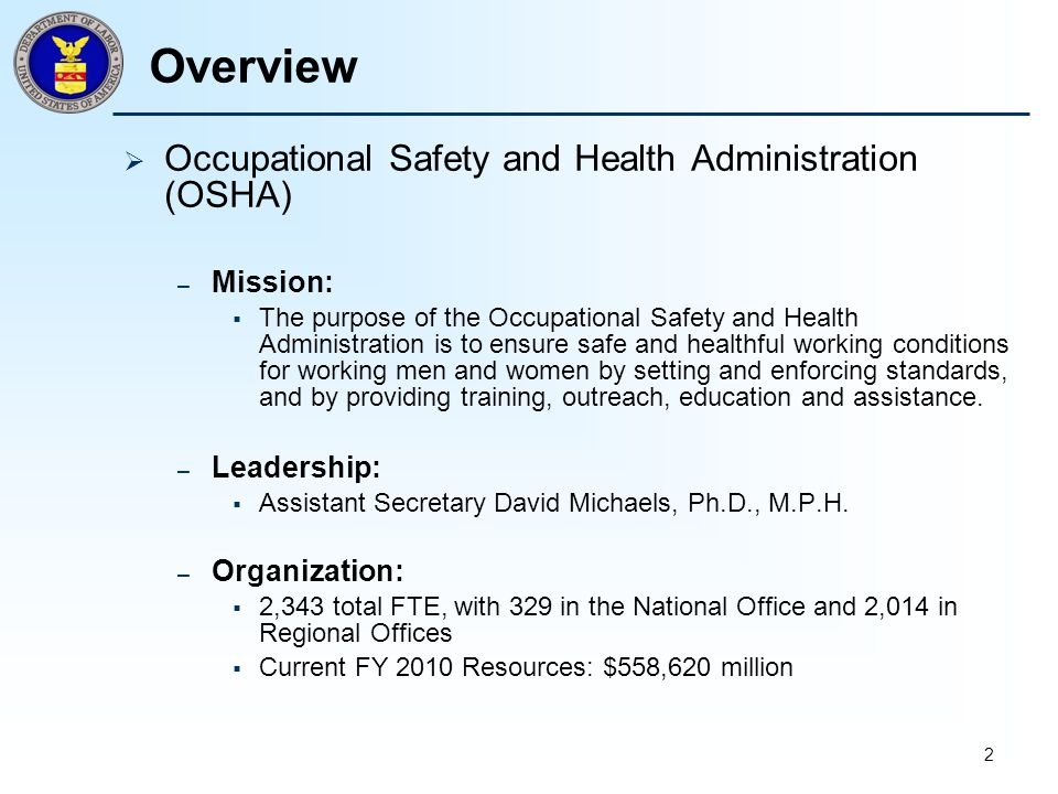 2 Overview  Occupational Safety and Health Administration (OSHA) – Mission:  The purpose of the Occupational Safety and Health Administration is to ensure safe and healthful working conditions for working men and women by setting and enforcing standards, and by providing training, outreach, education and assistance.