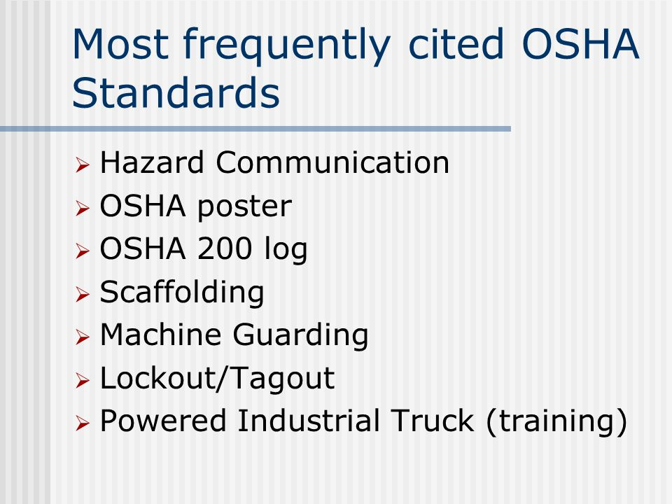 Most frequently cited OSHA Standards  Hazard Communication  OSHA poster  OSHA 200 log  Scaffolding  Machine Guarding  Lockout/Tagout  Powered Industrial Truck (training)