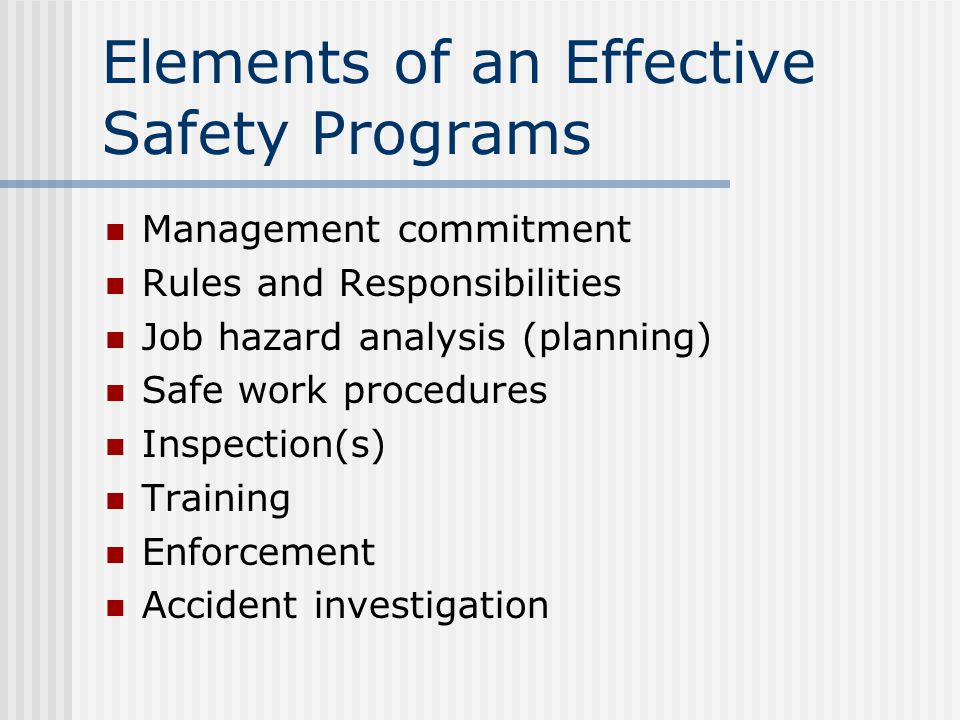 Elements of an Effective Safety Programs Management commitment Rules and Responsibilities Job hazard analysis (planning) Safe work procedures Inspection(s) Training Enforcement Accident investigation