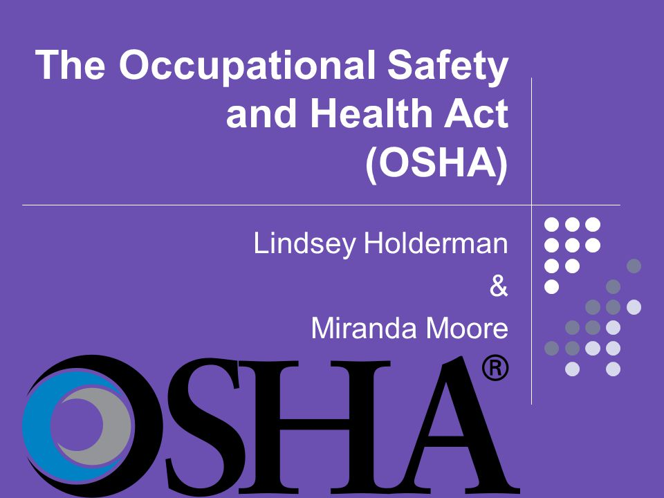 The Occupational Safety and Health Act (OSHA) Lindsey Holderman & Miranda Moore