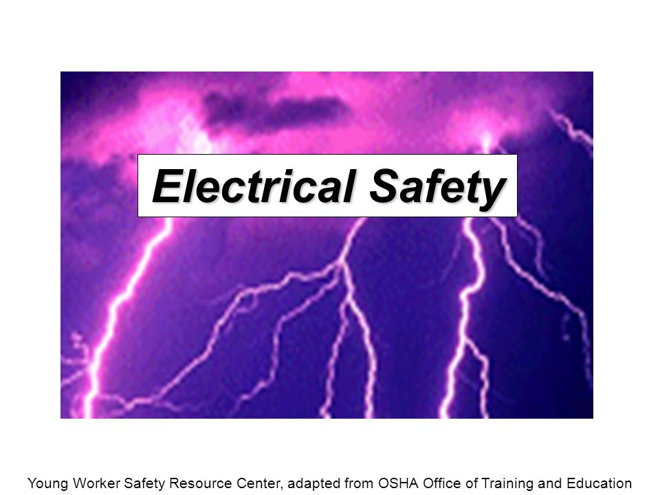 Young Worker Safety Resource Center, adapted from OSHA Office of Training and Education Introduction An average of one worker is electrocuted on the job every day There are four main types of electrical injuries:  Electrocution (death due to electrical shock)  Electrical shock  Burns  Falls