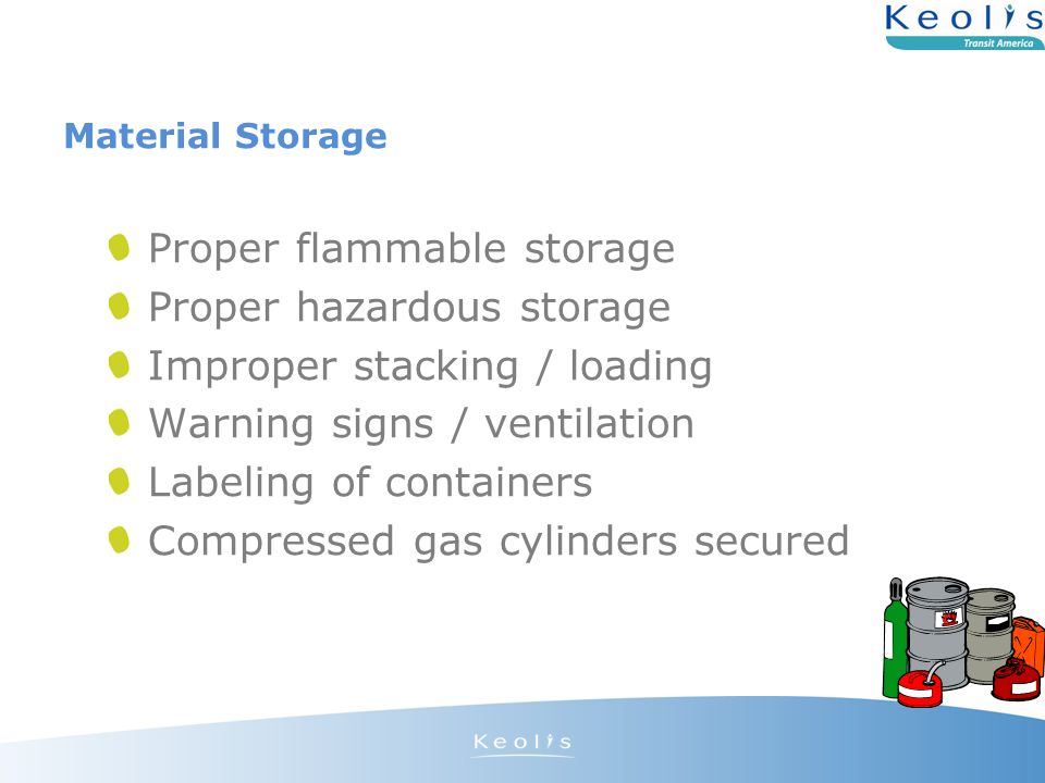 Material Storage Proper flammable storage Proper hazardous storage Improper stacking / loading Warning signs / ventilation Labeling of containers Compressed gas cylinders secured