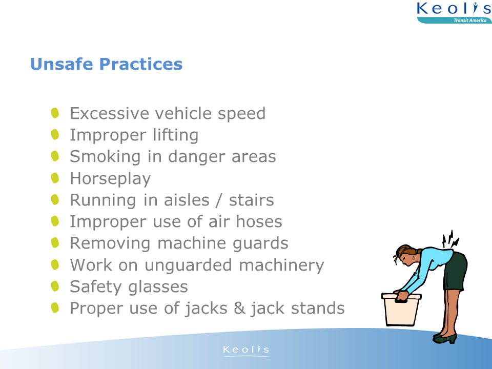 Unsafe Practices Excessive vehicle speed Improper lifting Smoking in danger areas Horseplay Running in aisles / stairs Improper use of air hoses Removing machine guards Work on unguarded machinery Safety glasses Proper use of jacks & jack stands