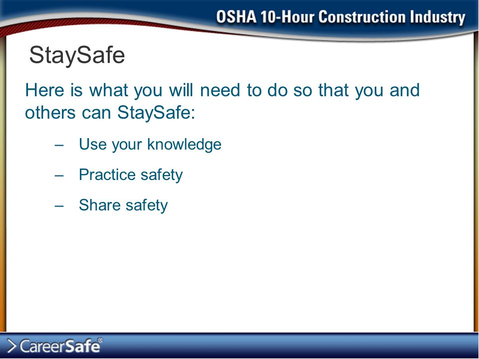 Here is what you will need to do so that you and others can StaySafe: –Use your knowledge –Practice safety –Share safety StaySafe