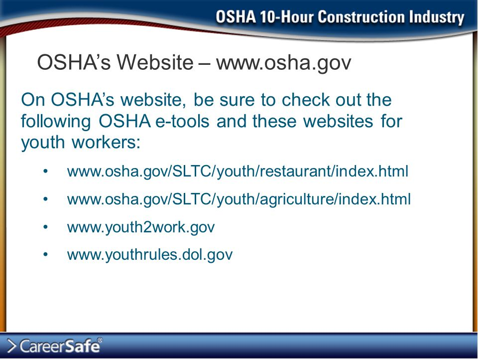 OSHA's Website – www.osha.gov On OSHA's website, be sure to check out the following OSHA e-tools and these websites for youth workers: www.osha.gov/SL