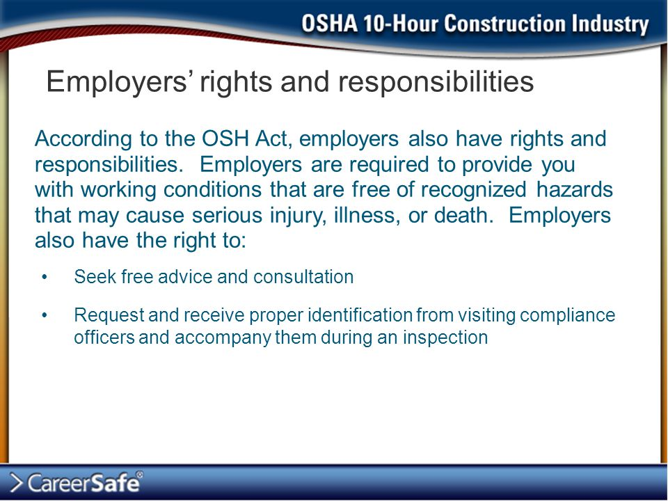 Employers' rights and responsibilities Seek free advice and consultation Request and receive proper identification from visiting compliance officers and accompany them during an inspection According to the OSH Act, employers also have rights and responsibilities.