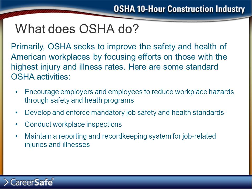 Encourage employers and employees to reduce workplace hazards through safety and heath programs Develop and enforce mandatory job safety and health st