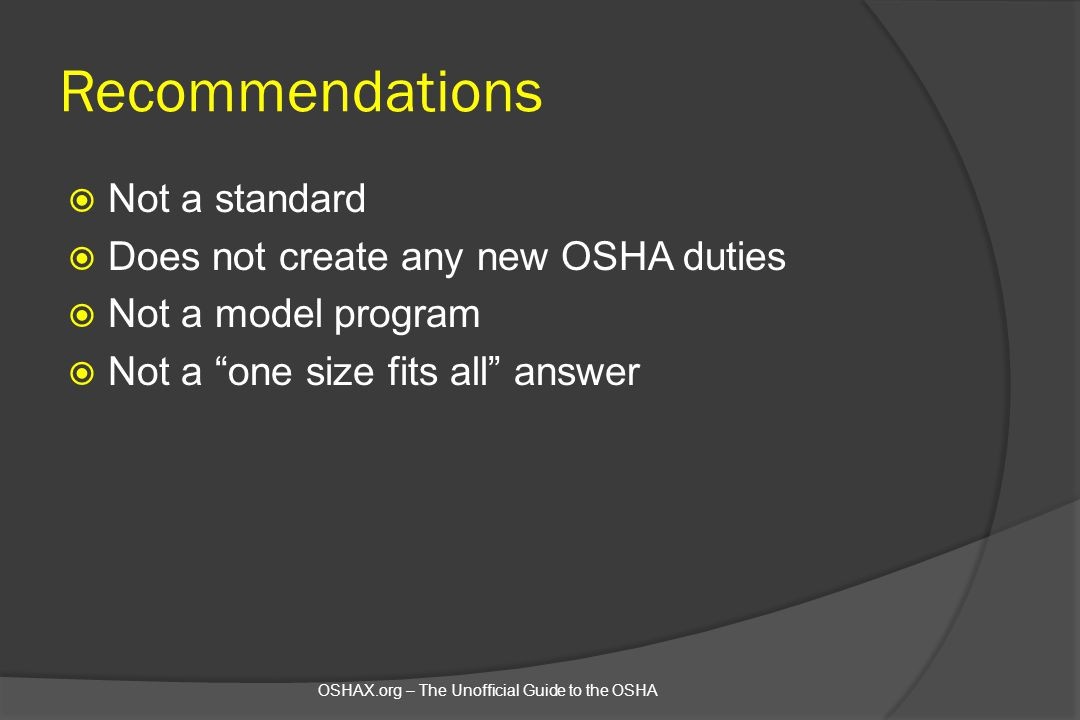 "Recommendations  Not a standard  Does not create any new OSHA duties  Not a model program  Not a ""one size fits all"" answer OSHAX.org – The Unoffi"