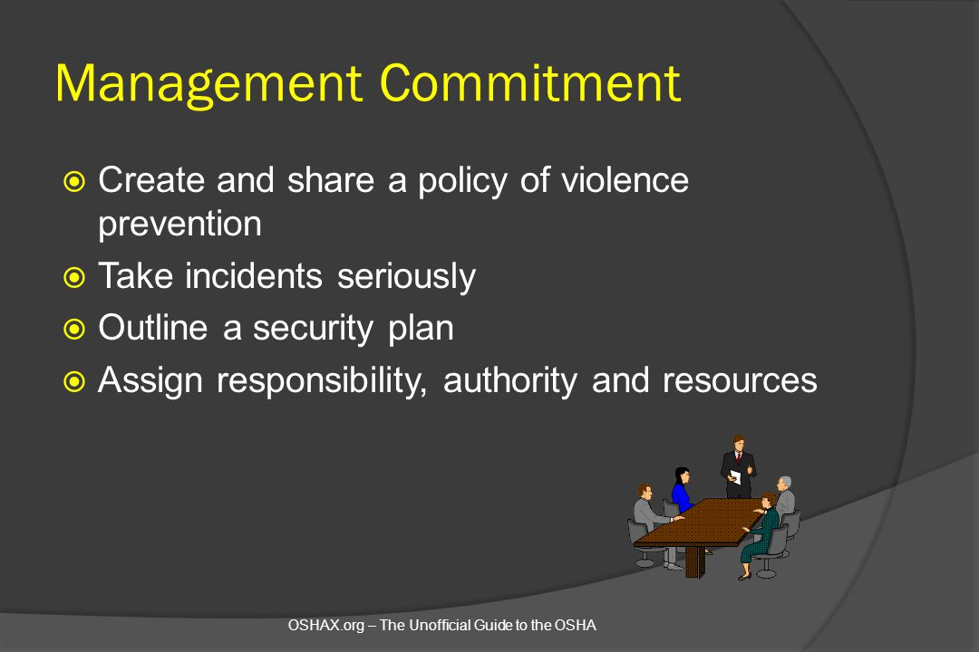 Management Commitment  Create and share a policy of violence prevention  Take incidents seriously  Outline a security plan  Assign responsibility,