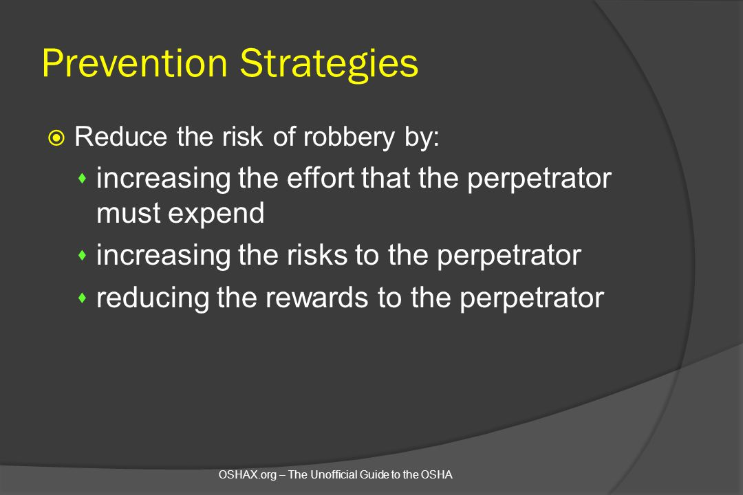 Prevention Strategies  Reduce the risk of robbery by: s increasing the effort that the perpetrator must expend s increasing the risks to the perpetra
