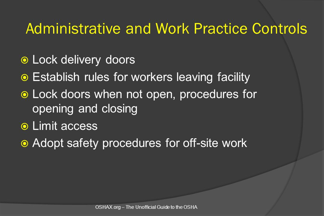 Administrative and Work Practice Controls  Lock delivery doors  Establish rules for workers leaving facility  Lock doors when not open, procedures