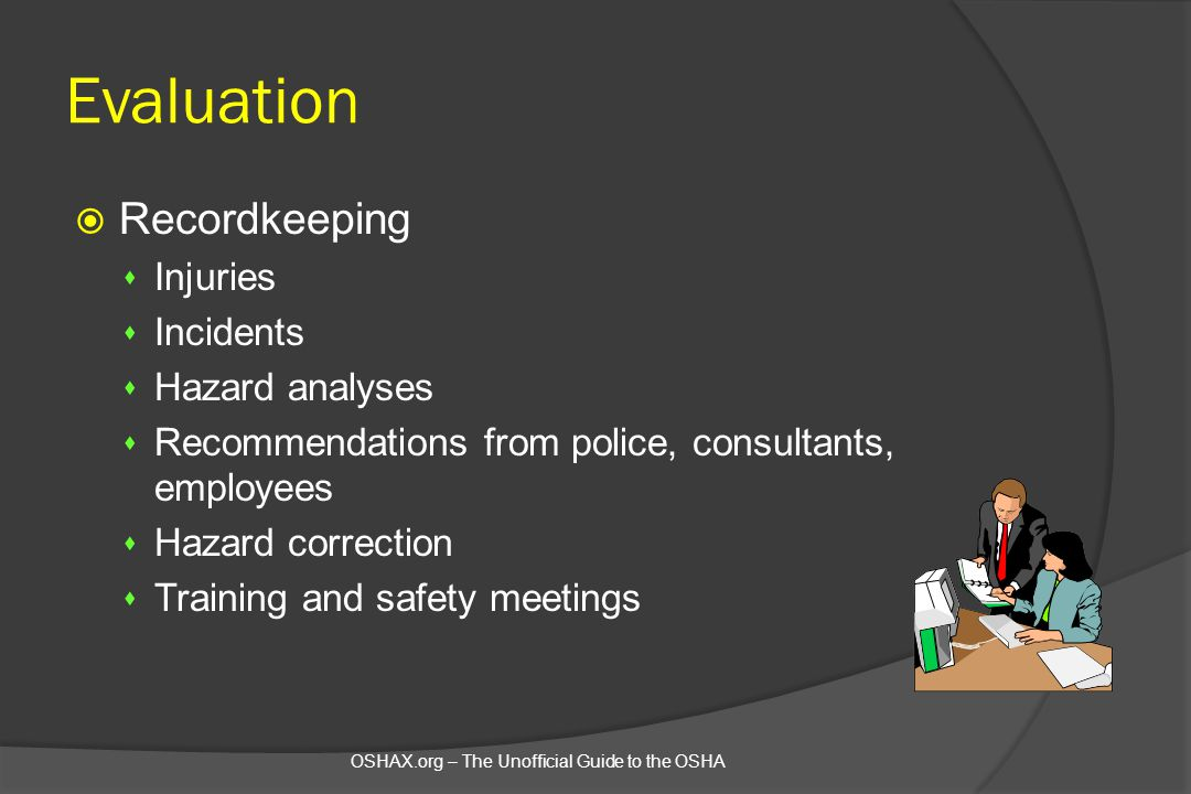 Evaluation  Recordkeeping s Injuries s Incidents s Hazard analyses s Recommendations from police, consultants, employees s Hazard correction s Traini