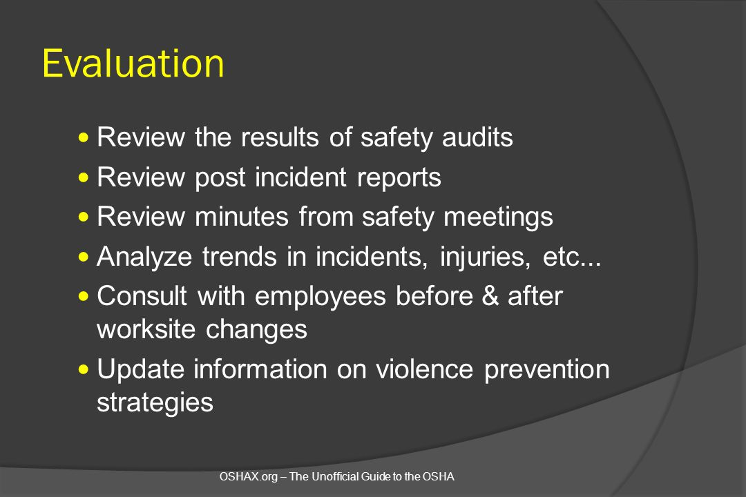 Evaluation Review the results of safety audits Review post incident reports Review minutes from safety meetings Analyze trends in incidents, injuries,