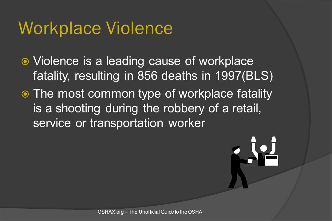 Workplace Violence  Violence is a leading cause of workplace fatality, resulting in 856 deaths in 1997(BLS)  The most common type of workplace fatal