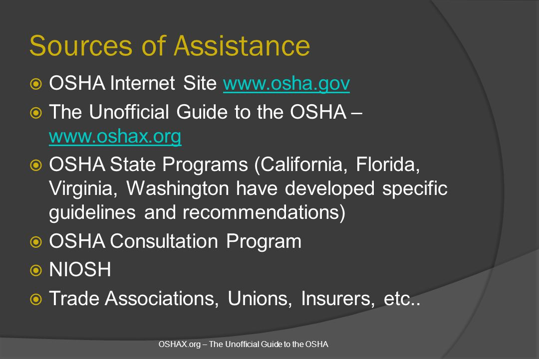 Sources of Assistance  OSHA Internet Site www.osha.govwww.osha.gov  The Unofficial Guide to the OSHA – www.oshax.org www.oshax.org  OSHA State Prog
