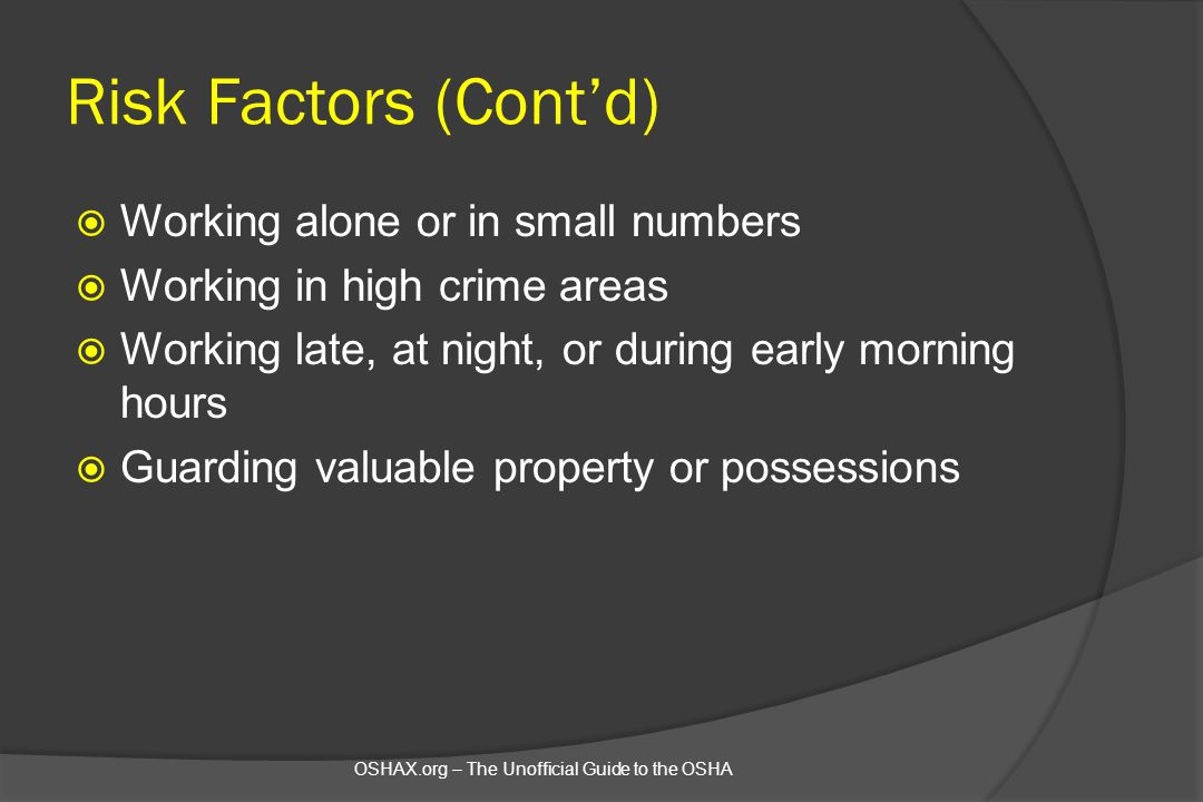 Risk Factors (Cont'd)  Working alone or in small numbers  Working in high crime areas  Working late, at night, or during early morning hours  Guar