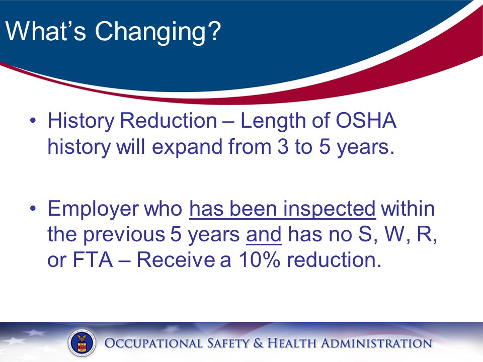 What's Changing. History Reduction – Length of OSHA history will expand from 3 to 5 years.