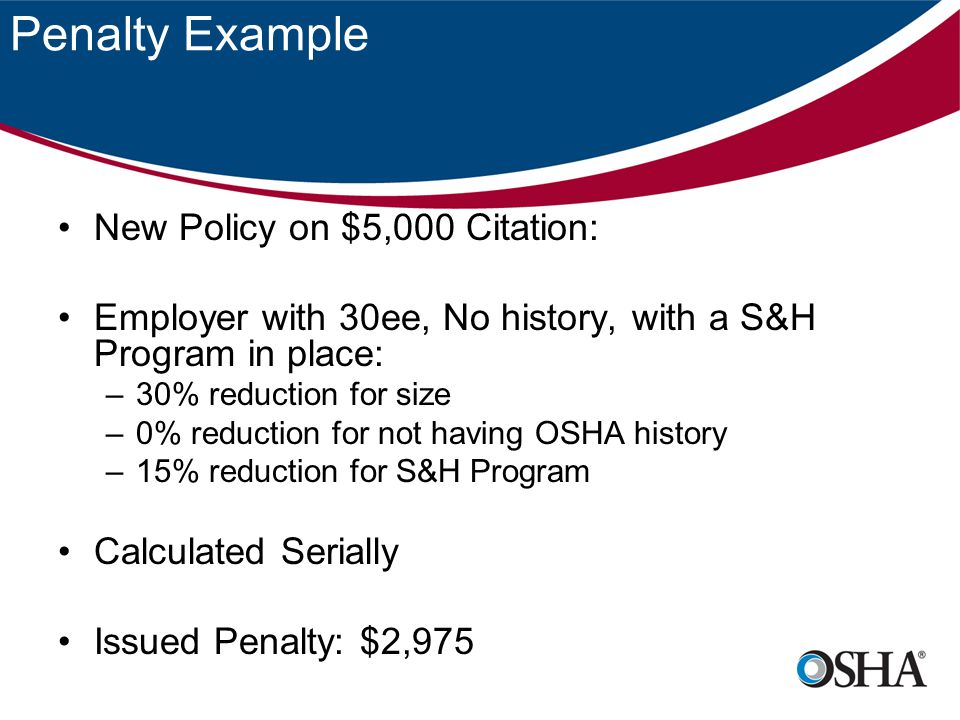 Penalty Example New Policy on $5,000 Citation: Employer with 30ee, No history, with a S&H Program in place: –30% reduction for size –0% reduction for not having OSHA history –15% reduction for S&H Program Calculated Serially Issued Penalty: $2,975