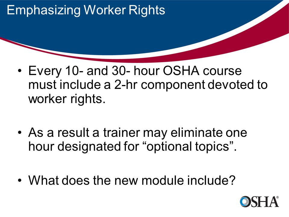 Emphasizing Worker Rights Every 10- and 30- hour OSHA course must include a 2-hr component devoted to worker rights.