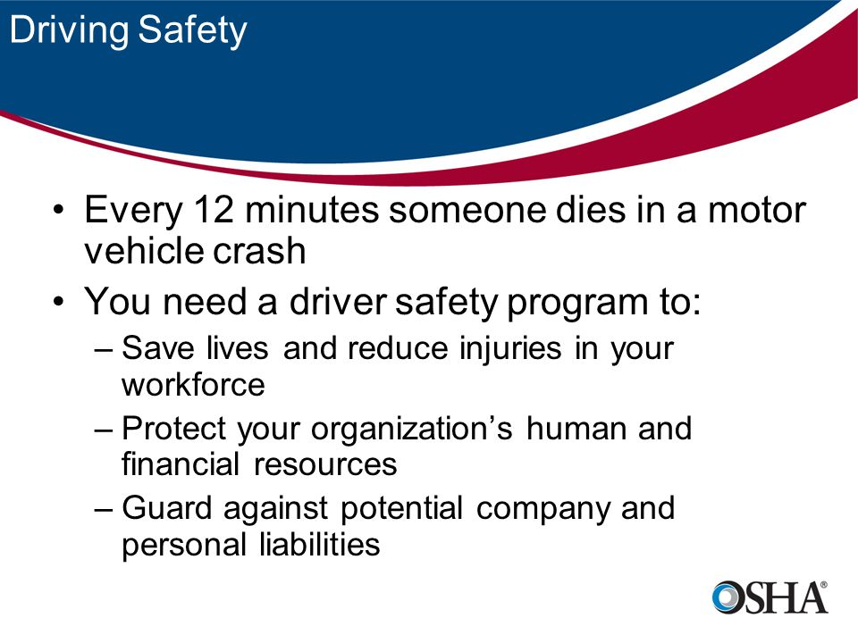 Driving Safety Every 12 minutes someone dies in a motor vehicle crash You need a driver safety program to: –Save lives and reduce injuries in your workforce –Protect your organization's human and financial resources –Guard against potential company and personal liabilities