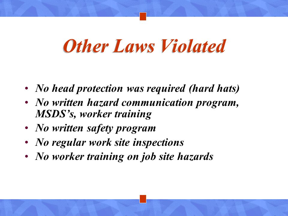 Other Laws Violated No head protection was required (hard hats) No written hazard communication program, MSDS's, worker training No written safety pro