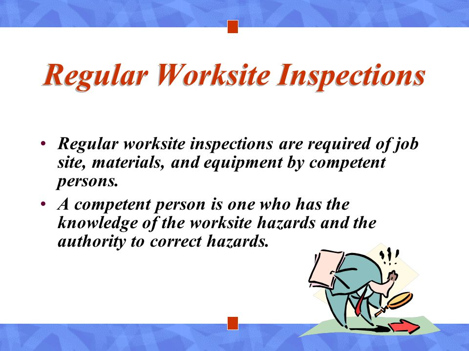 Regular Worksite Inspections Regular worksite inspections are required of job site, materials, and equipment by competent persons. A competent person