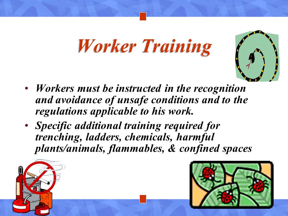 Worker Training Workers must be instructed in the recognition and avoidance of unsafe conditions and to the regulations applicable to his work.