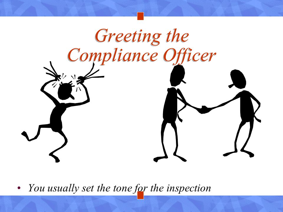 Greeting the Compliance Officer You usually set the tone for the inspection
