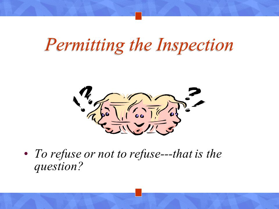 Permitting the Inspection To refuse or not to refuse---that is the question?