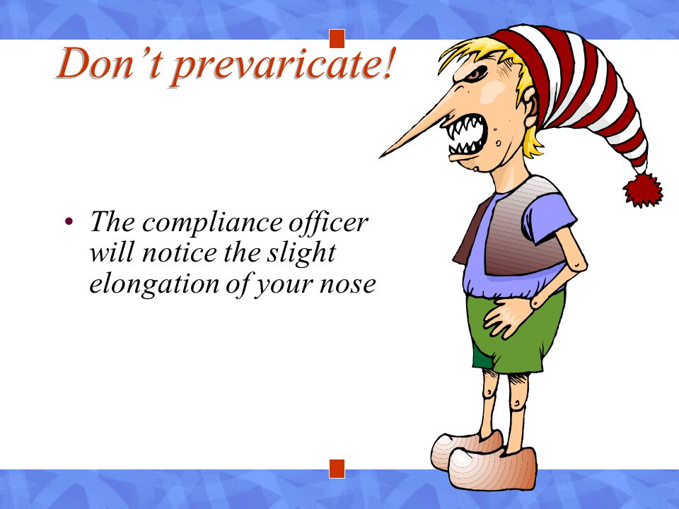 Don't prevaricate! The compliance officer will notice the slight elongation of your nose