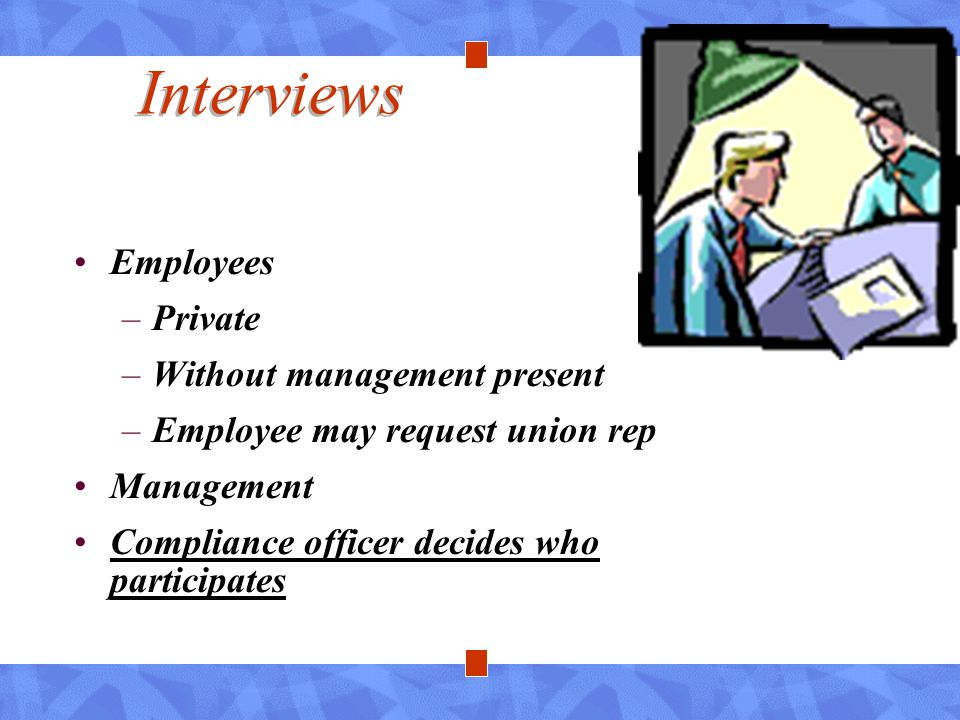 Interviews Employees –Private –Without management present –Employee may request union rep Management Compliance officer decides who participates