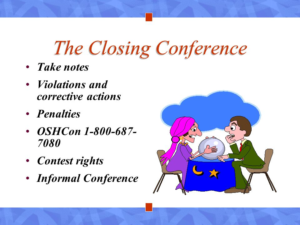 The Closing Conference Take notes Violations and corrective actions Penalties OSHCon 1-800-687- 7080 Contest rights Informal Conference
