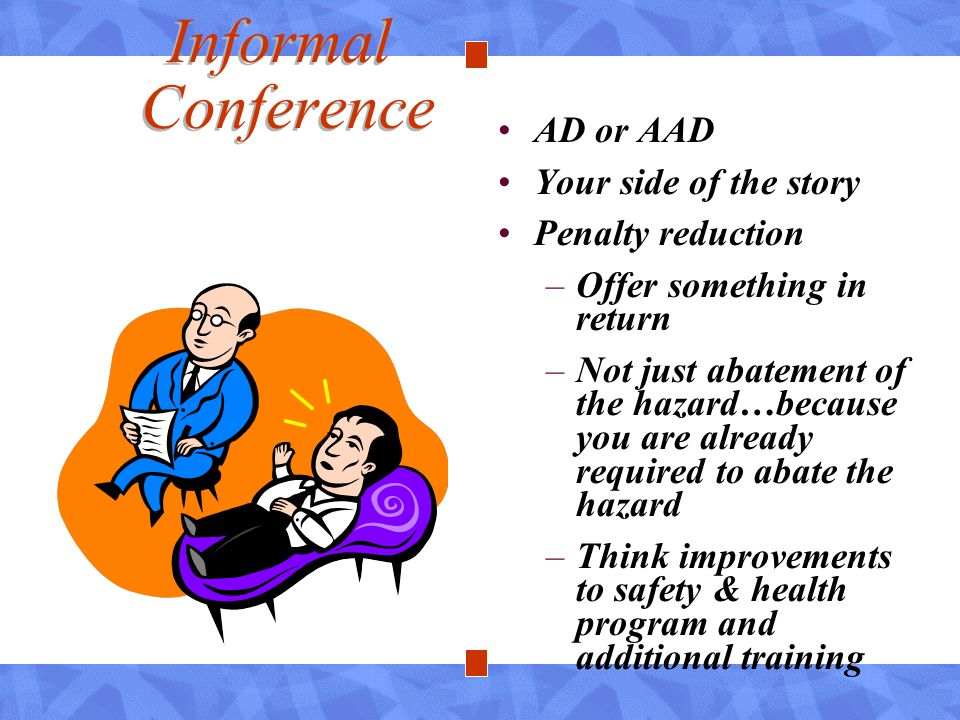 Informal Conference AD or AAD Your side of the story Penalty reduction –Offer something in return –Not just abatement of the hazard…because you are al