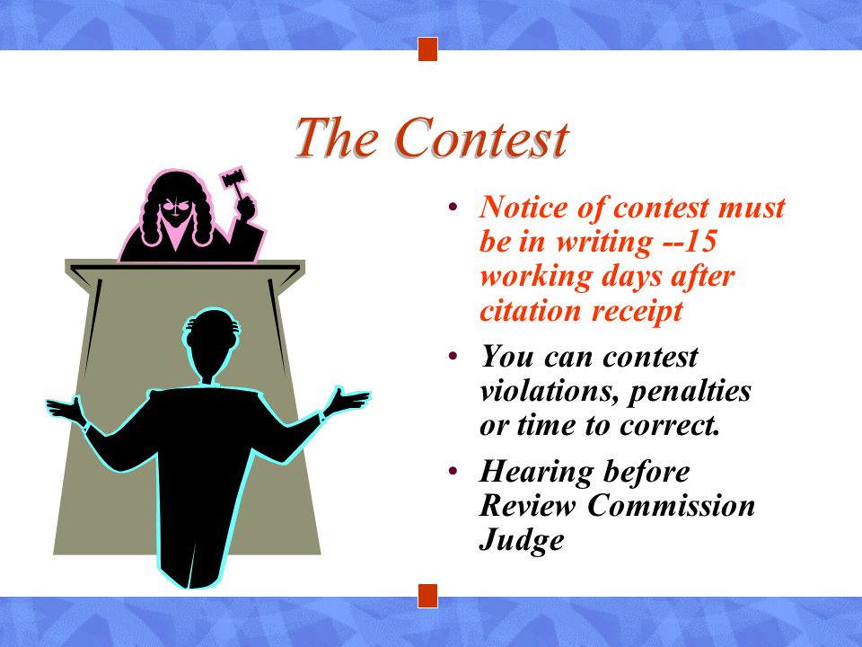 The Contest Notice of contest must be in writing --15 working days after citation receipt You can contest violations, penalties or time to correct. He
