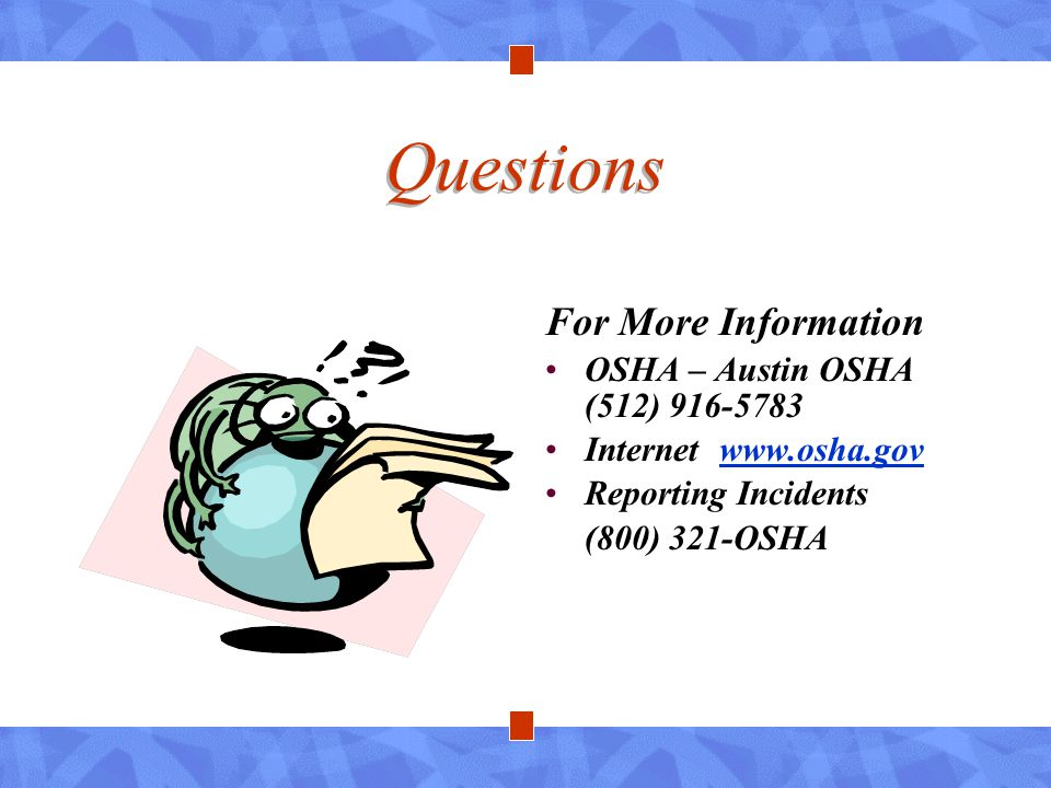 Questions For More Information OSHA – Austin OSHA (512) 916-5783 Internet www.osha.govwww.osha.gov Reporting Incidents (800) 321-OSHA
