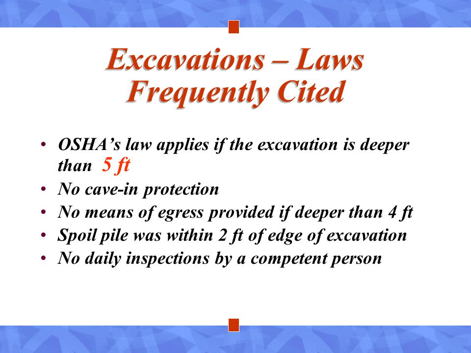 Excavations – Laws Frequently Cited OSHA's law applies if the excavation is deeper than 5 ft No cave-in protection No means of egress provided if deep