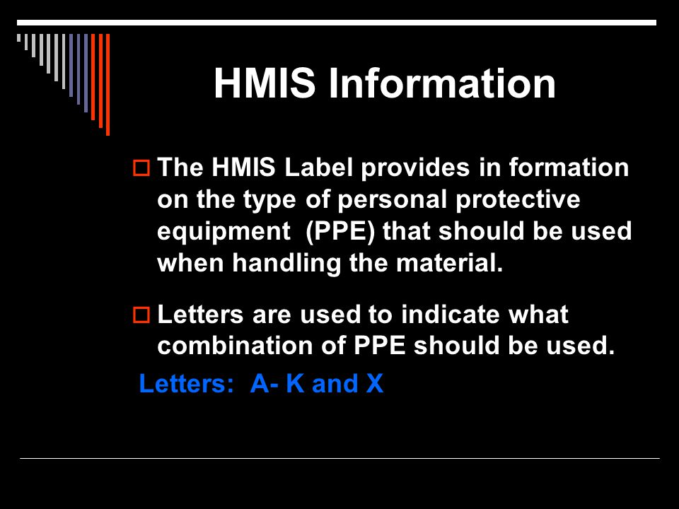 HMIS Information  The HMIS Label provides in formation on the type of personal protective equipment (PPE) that should be used when handling the mater