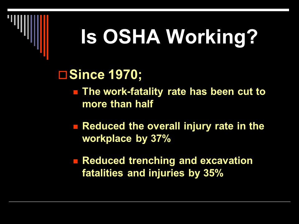 Is OSHA Working?  Since 1970; The work-fatality rate has been cut to more than half Reduced the overall injury rate in the workplace by 37% Reduced t