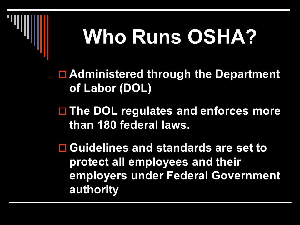 Who Runs OSHA?  Administered through the Department of Labor (DOL)  The DOL regulates and enforces more than 180 federal laws.  Guidelines and stan